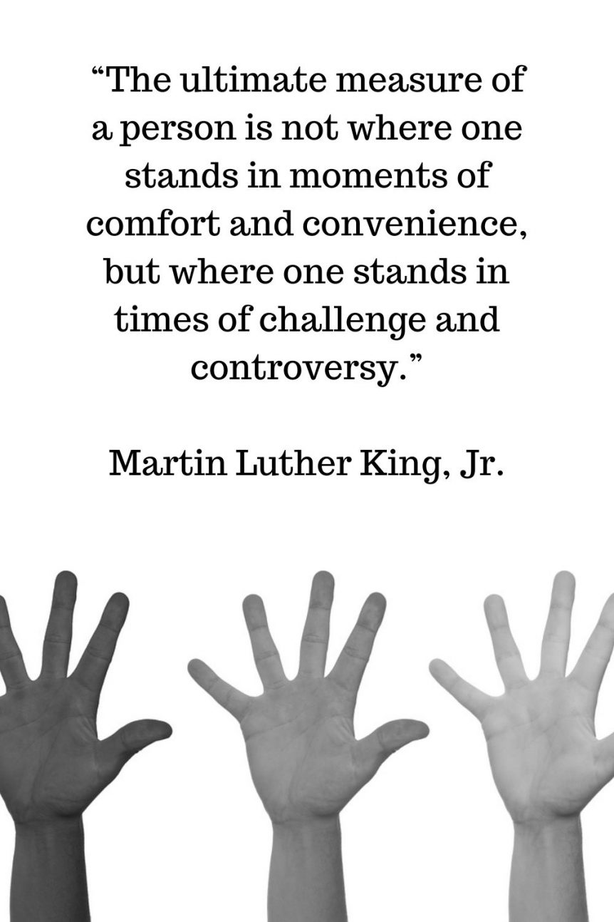 """""""The ultimate measure of a person is not where one stands in moments of comfort and convenience, but where one stands in times of challenge and controversy."""" – Martin Luther King, Jr."""